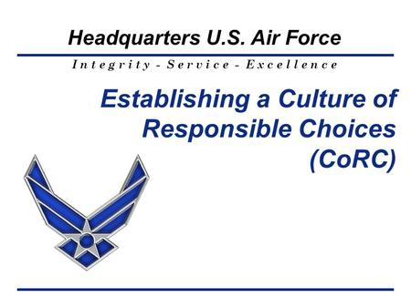I n t e g r i t y - S e r v i c e - E x c e l l e n c e Headquarters U.S. Air Force Establishing a Culture of Responsible Choices (CoRC)