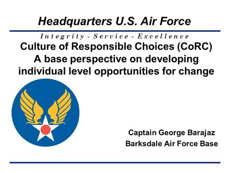 I n t e g r i t y - S e r v i c e - E x c e l l e n c e Headquarters U.S. Air Force Culture of Responsible Choices (CoRC) A base perspective on developing.