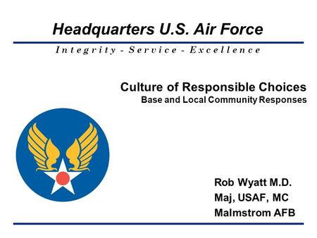 I n t e g r i t y - S e r v i c e - E x c e l l e n c e Headquarters U.S. Air Force Culture of Responsible Choices Base and Local Community Responses Rob.