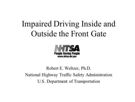 Impaired Driving Inside and Outside the Front Gate Robert E. Weltzer, Ph.D. National Highway Traffic Safety Administration U.S. Department of Transportation.