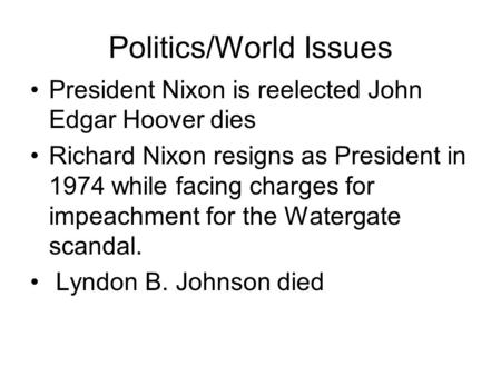 Politics/World Issues President Nixon is reelected John Edgar Hoover dies Richard Nixon resigns as President in 1974 while facing charges for impeachment.