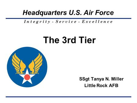 I n t e g r i t y - S e r v i c e - E x c e l l e n c e Headquarters U.S. Air Force The 3rd Tier SSgt Tanya N. Miller Little Rock AFB.