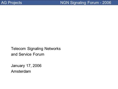 AG Projects NGN Signaling Forum - 2006 Telecom Signaling Networks and Service Forum January 17, 2006 Amsterdam.