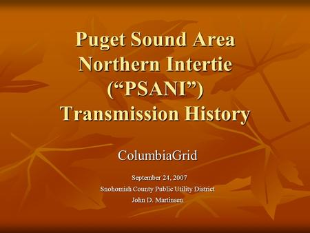 Puget Sound Area Northern Intertie (PSANI) Transmission History ColumbiaGrid September 24, 2007 September 24, 2007 Snohomish County Public Utility District.