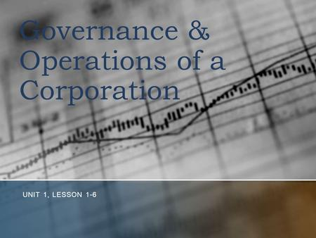 Governance & Operations of a Corporation UNIT 1, LESSON 1-6.