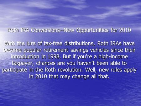 Roth IRA Conversions--New Opportunities for 2010 With the lure of tax-free distributions, Roth IRAs have become popular retirement savings vehicles since.
