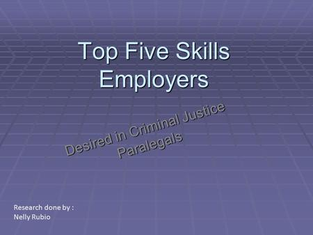 Top Five Skills Employers Desired in Criminal Justice Paralegals Research done by : Nelly Rubio.