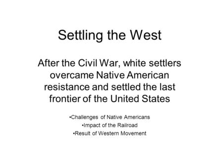 Settling the West After the Civil War, white settlers overcame Native American resistance and settled the last frontier of the United States Challenges.