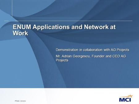 PT0000. 00/00/04 ENUM Applications and Network at Work Demonstration in collaboration with AG Projects Mr. Adrian Georgescu, Founder and CEO AG Projects.