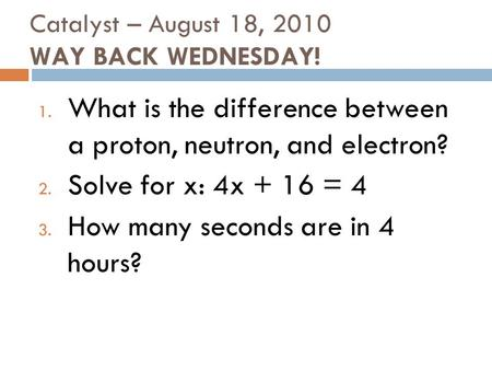 Catalyst – August 18, 2010 WAY BACK WEDNESDAY! 1. What is the difference between a proton, neutron, and electron? 2. Solve for x: 4x + 16 = 4 3. How many.