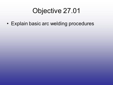 Objective 27.01 Explain basic arc welding procedures.