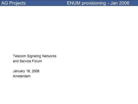 AG Projects ENUM provisioning - Jan 2006 Telecom Signaling Networks and Service Forum January 18, 2006 Amsterdam.
