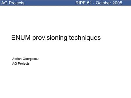 AG Projects RIPE 51 - October 2005 ENUM provisioning techniques Adrian Georgescu AG Projects.
