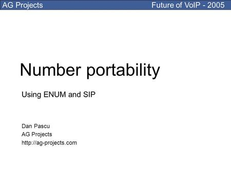 AG Projects Future of VoIP - 2005 Number portability Using ENUM and SIP Dan Pascu AG Projects