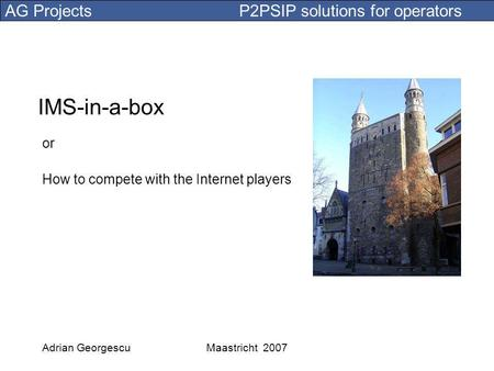 AG Projects P2PSIP solutions for operators Adrian GeorgescuMaastricht 2007 IMS-in-a-box or How to compete with the Internet players.