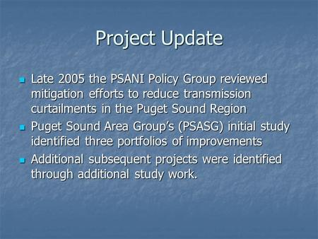 Project Update Late 2005 the PSANI Policy Group reviewed mitigation efforts to reduce transmission curtailments in the Puget Sound Region Late 2005 the.