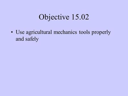 Objective 15.02 Use agricultural mechanics tools properly and safely.