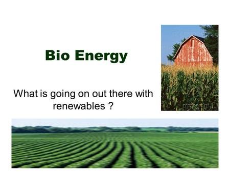 Bio Energy What is going on out there with renewables ?