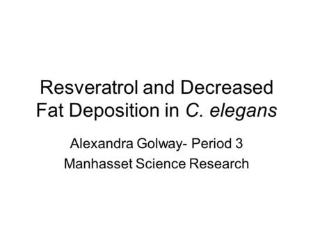 Resveratrol and Decreased Fat Deposition in C. elegans Alexandra Golway- Period 3 Manhasset Science Research.