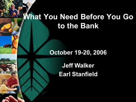 What You Need Before You Go to the Bank October 19-20, 2006 Jeff Walker Earl Stanfield.