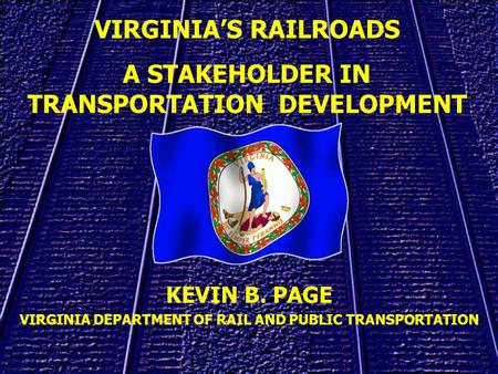 KEVIN B. PAGE VIRGINIA DEPARTMENT OF RAIL AND PUBLIC TRANSPORTATION VIRGINIAS RAILROADS A STAKEHOLDER IN TRANSPORTATION DEVELOPMENT.