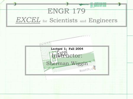 ENGR 179 EXCEL for Scientists and Engineers Lecture 1: Fall 2004 Instructor: Sherman Wiggin.