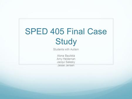 SPED 405 Final Case Study Students with Autism Alona Bautista Amy Heideman Jacqui Salesky Jesse Jensen.
