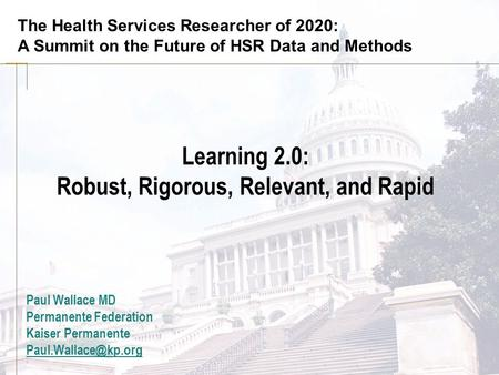 The Health Services Researcher of 2020: A Summit on the Future of HSR Data and Methods Learning 2.0: Robust, Rigorous, Relevant, and Rapid Paul Wallace.