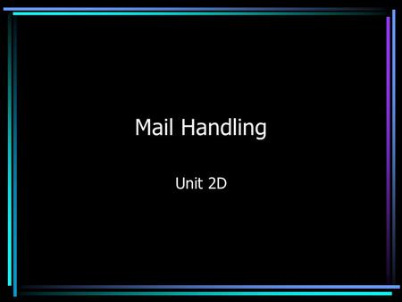 Mail Handling Unit 2D. Mail Handling The way in which mail is dealt with depends on the: –Size of the organisation –Number of staff involved –Type of.