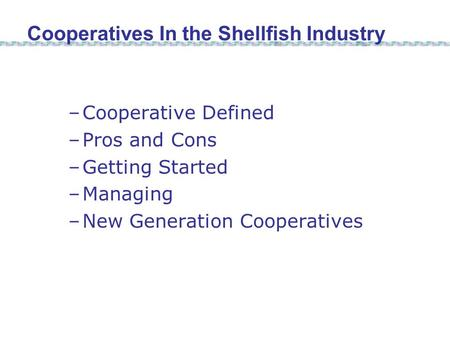 –Cooperative Defined –Pros and Cons –Getting Started –Managing –New Generation Cooperatives Cooperatives In the Shellfish Industry.