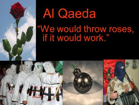 Al Qaeda We would throw roses, if it would work..