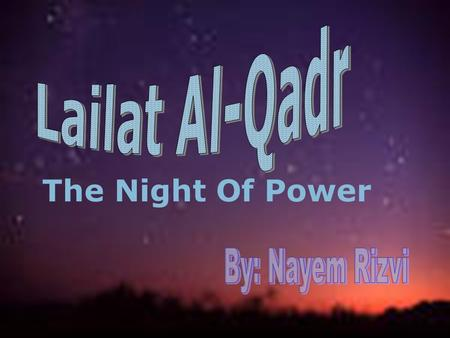 The Night Of Power What Is Lailat Al-Qadr? The night in which the Quran was first revealed to the Prophet Muhammad (P.B.U.H.) by Allah. The Qur'an says.
