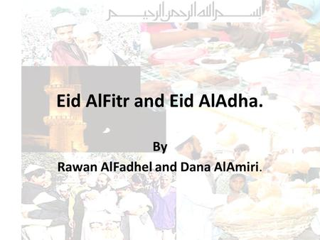 Eid AlFitr and Eid AlAdha. By Rawan AlFadhel and Dana AlAmiri.