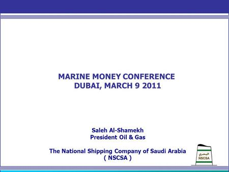 MARINE MONEY CONFERENCE DUBAI, MARCH 9 2011 Saleh Al-Shamekh President Oil & Gas The National Shipping Company of Saudi Arabia ( NSCSA )