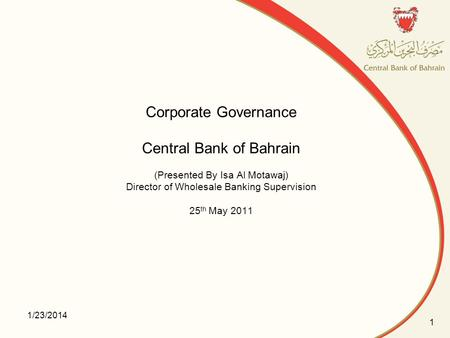 Corporate Governance Central Bank of Bahrain (Presented By Isa Al Motawaj) Director of Wholesale Banking Supervision 25th May 2011 3/25/2017.