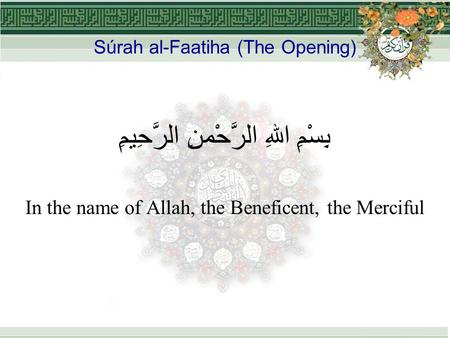 Súrah al-Faatiha (The Opening) بِسْمِ اللهِ الرَّحْمنِ الرَّحِيمِِ In the name of Allah, the Beneficent, the Merciful.