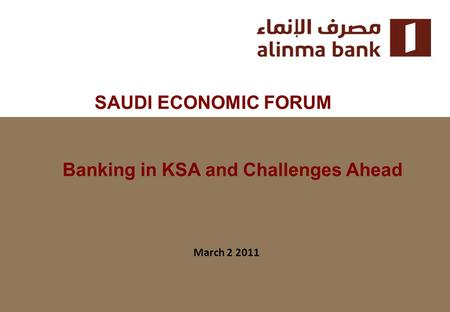 SAUDI ECONOMIC FORUM March 2 2011 Banking in KSA and Challenges Ahead.