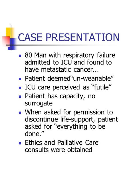 "CASE PRESENTATION 80 Man with respiratory failure admitted to ICU and found to have metastatic cancer… Patient deemed""un-weanable"" ICU care perceived as."