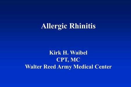 Allergic Rhinitis Kirk H. Waibel CPT, MC Walter Reed Army Medical Center.