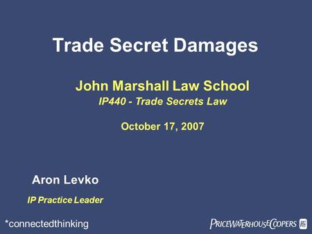 *connectedthinking Trade Secret Damages John Marshall Law School IP440 - Trade Secrets Law October 17, 2007 Aron Levko IP Practice Leader.
