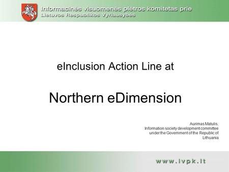 EInclusion Action Line at Northern eDimension Aurimas Matulis, Information society development committee under the Government of the Republic of Lithuania.
