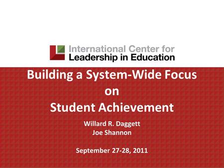 Building a System-Wide Focus on Student Achievement Willard R. Daggett Joe Shannon September 27-28, 2011.