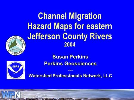 Channel Migration Hazard Maps for eastern Jefferson County Rivers 2004 Susan Perkins Perkins Geosciences --- Watershed Professionals Network, LLC.