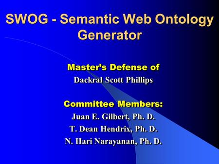 SWOG - Semantic Web Ontology Generator Masters Defense of Dackral Scott Phillips Committee Members: Juan E. Gilbert, Ph. D. T. Dean Hendrix, Ph. D. N.