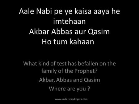 Aale Nabi pe ye kaisa aaya he imtehaan Akbar Abbas aur Qasim Ho tum kahaan What kind of test has befallen on the family of the Prophet? Akbar, Abbas and.