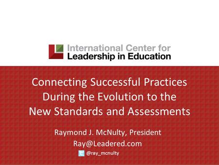 Connecting Successful Practices During the Evolution to the New Standards and Assessments Raymond J. McNulty,