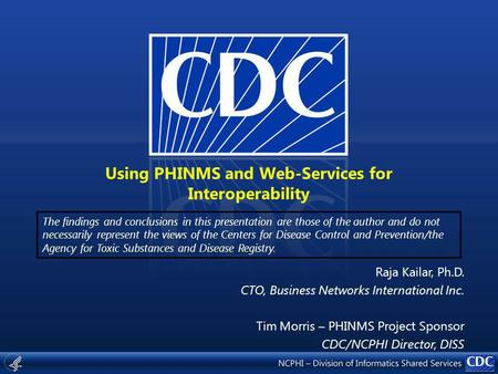Using PHINMS and Web-Services for Interoperability The findings and conclusions in this presentation are those of the author and do not necessarily represent.
