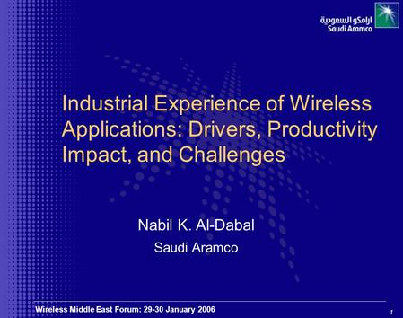 1 Wireless Middle East Forum: 29-30 January 2006 Industrial Experience of Wireless Applications: Drivers, Productivity Impact, and Challenges Nabil K.