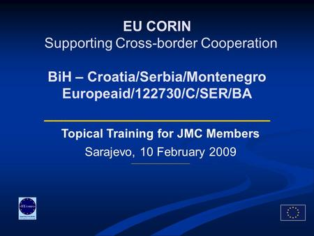 EU CORIN Supporting Cross-border Cooperation BiH – Croatia/Serbia/Montenegro Europeaid/122730/C/SER/BA ________________________ Topical Training for JMC.