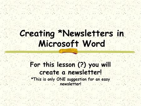 Creating *Newsletters in Microsoft Word For this lesson (?) you will create a newsletter! *This is only ONE suggestion for an easy newsletter!